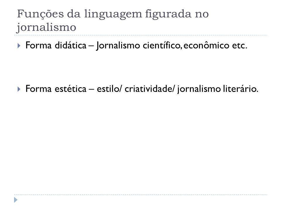 Funções da linguagem figurada no jornalismo Forma didática – Jornalismo científico, econômico etc. Forma estética – estilo/ criatividade/ jornalismo l