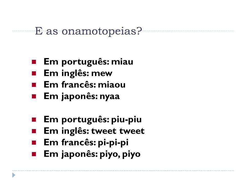E as onamotopeias? Em português: miau Em inglês: mew Em francês: miaou Em japonês: nyaa Em português: piu-piu Em inglês: tweet tweet Em francês: pi-pi