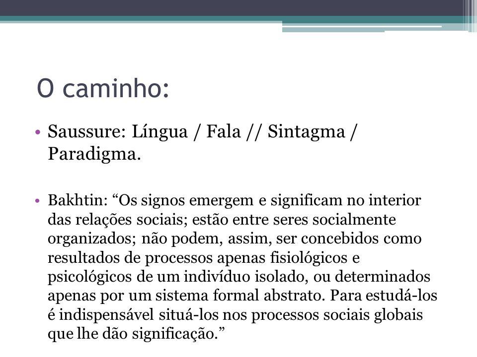 O caminho: Saussure: Língua / Fala // Sintagma / Paradigma. Bakhtin: Os signos emergem e significam no interior das relações sociais; estão entre sere