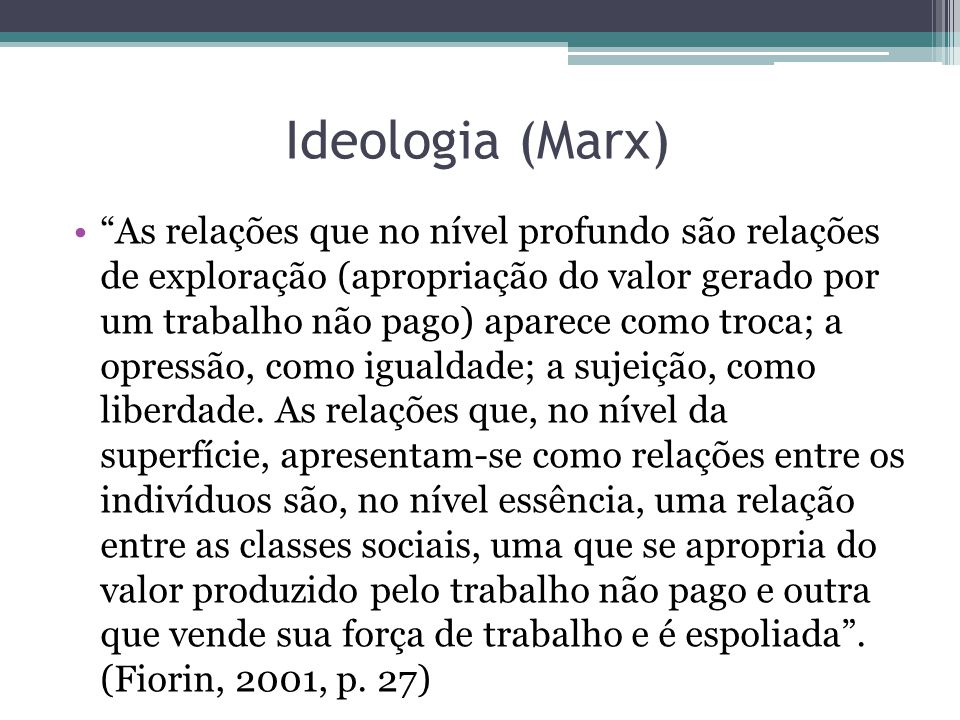 Ideologia (Marx) As relações que no nível profundo são relações de exploração (apropriação do valor gerado por um trabalho não pago) aparece como troca; a opressão, como igualdade; a sujeição, como liberdade.