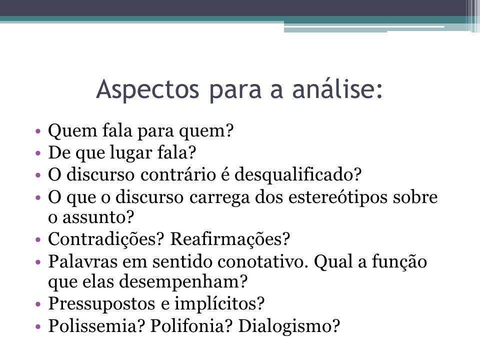 Aspectos para a análise: Quem fala para quem? De que lugar fala? O discurso contrário é desqualificado? O que o discurso carrega dos estereótipos sobr