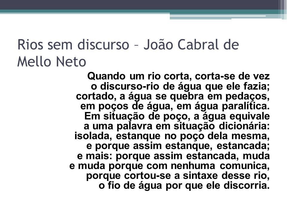 Rios sem discurso – João Cabral de Mello Neto Quando um rio corta, corta-se de vez o discurso-rio de água que ele fazia; cortado, a água se quebra em pedaços, em poços de água, em água paralítica.