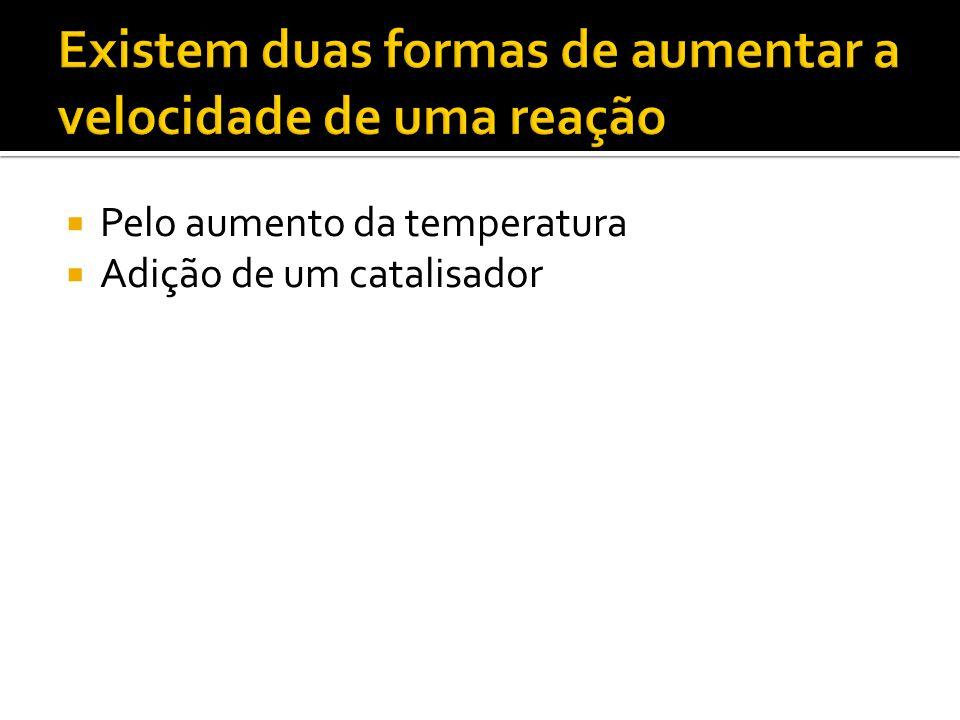 Pelo aumento da temperatura Adição de um catalisador