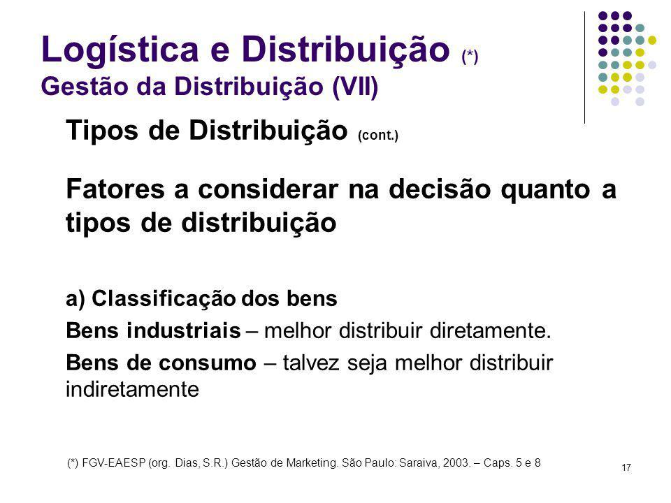 17 Logística e Distribuição (*) Gestão da Distribuição (VII) Tipos de Distribuição (cont.) Fatores a considerar na decisão quanto a tipos de distribui