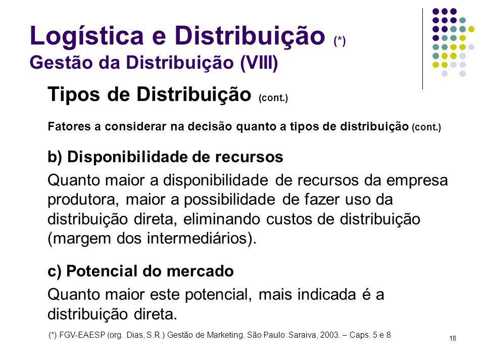 18 Logística e Distribuição (*) Gestão da Distribuição (VIII) Tipos de Distribuição (cont.) Fatores a considerar na decisão quanto a tipos de distribuição (cont.) b) Disponibilidade de recursos Quanto maior a disponibilidade de recursos da empresa produtora, maior a possibilidade de fazer uso da distribuição direta, eliminando custos de distribuição (margem dos intermediários).