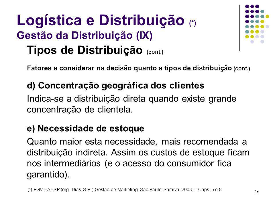 19 Logística e Distribuição (*) Gestão da Distribuição (IX) Tipos de Distribuição (cont.) Fatores a considerar na decisão quanto a tipos de distribuição (cont.) d) Concentração geográfica dos clientes Indica-se a distribuição direta quando existe grande concentração de clientela.