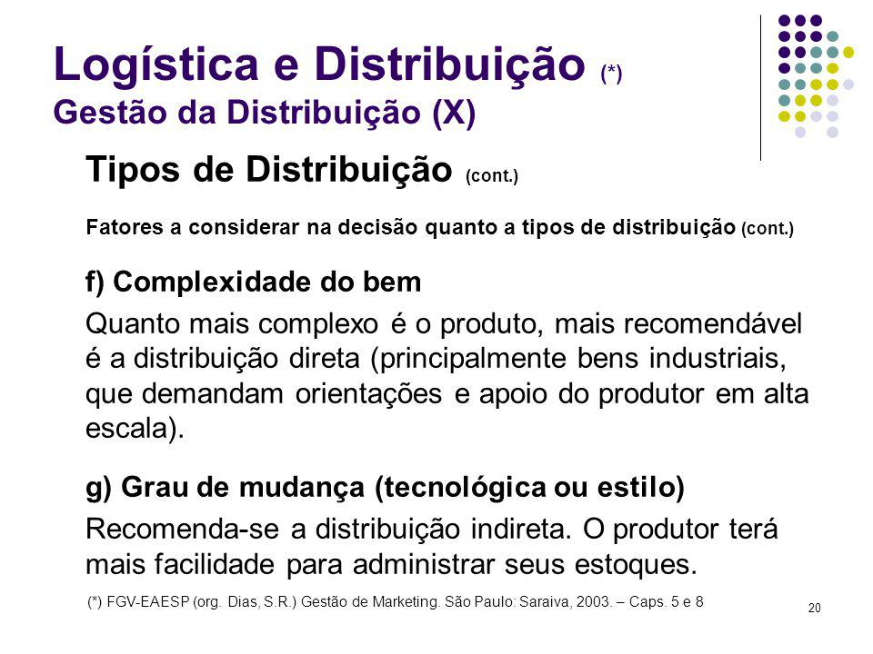 20 Logística e Distribuição (*) Gestão da Distribuição (X) Tipos de Distribuição (cont.) Fatores a considerar na decisão quanto a tipos de distribuição (cont.) f) Complexidade do bem Quanto mais complexo é o produto, mais recomendável é a distribuição direta (principalmente bens industriais, que demandam orientações e apoio do produtor em alta escala).