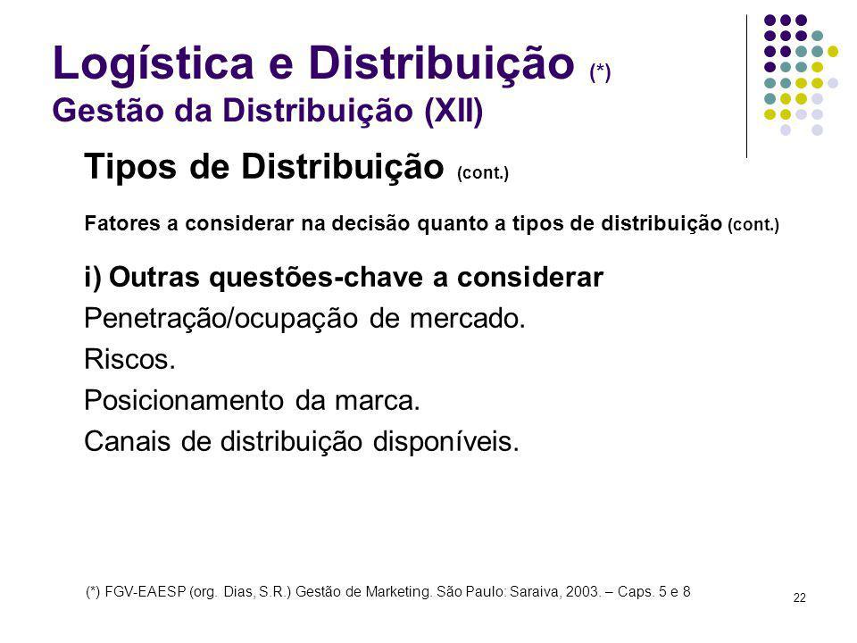 22 Logística e Distribuição (*) Gestão da Distribuição (XII) Tipos de Distribuição (cont.) Fatores a considerar na decisão quanto a tipos de distribuição (cont.) i) Outras questões-chave a considerar Penetração/ocupação de mercado.