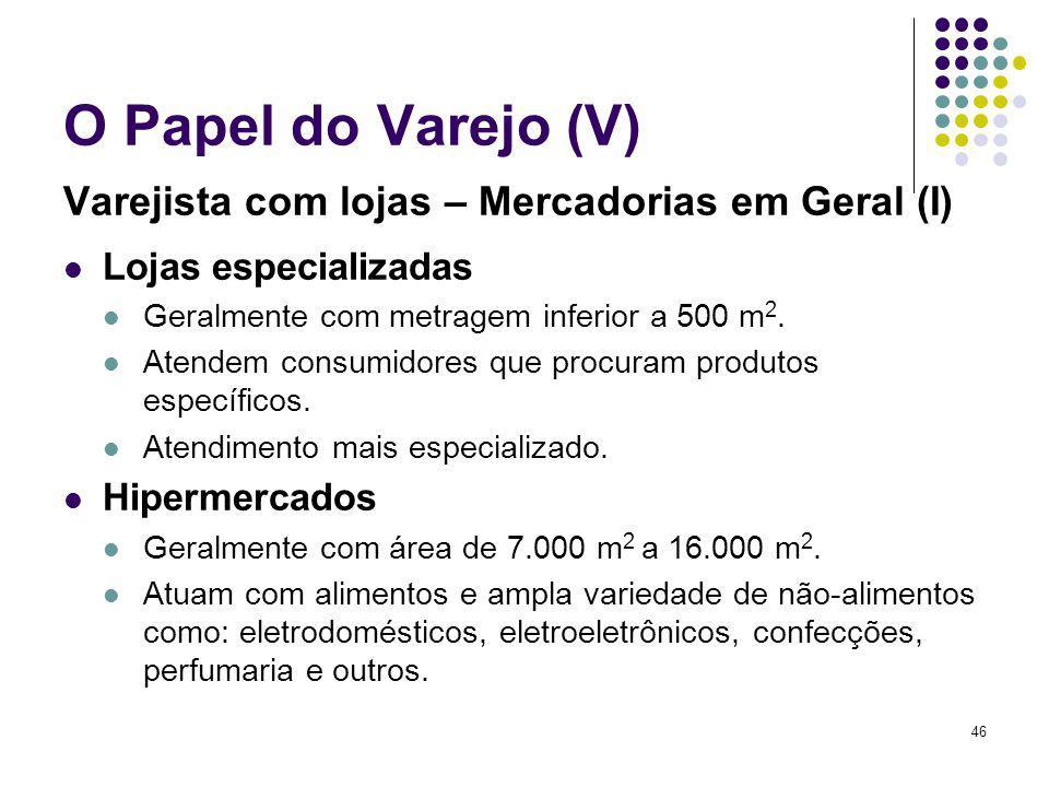 46 O Papel do Varejo (V) Varejista com lojas – Mercadorias em Geral (I) Lojas especializadas Geralmente com metragem inferior a 500 m 2. Atendem consu