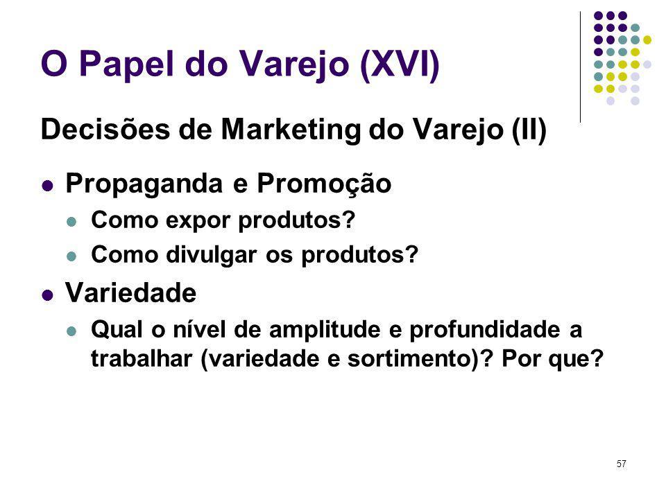 57 O Papel do Varejo (XVI) Decisões de Marketing do Varejo (II) Propaganda e Promoção Como expor produtos? Como divulgar os produtos? Variedade Qual o