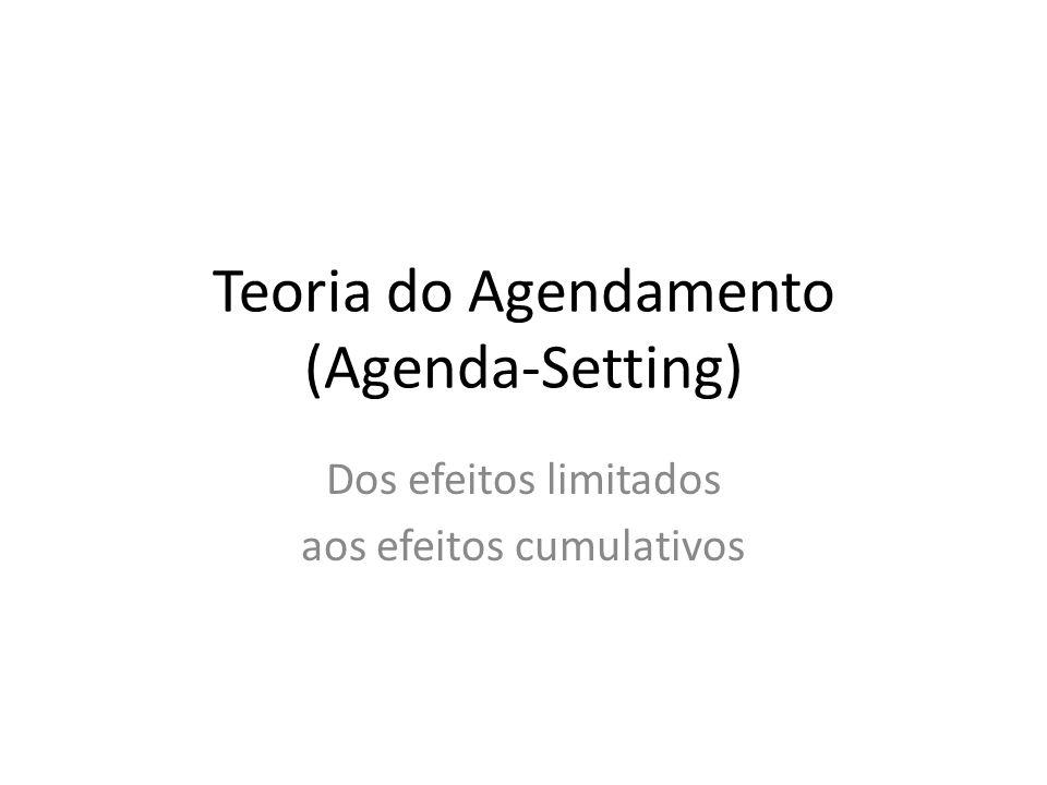 Teoria do Agendamento (Agenda-Setting) Dos efeitos limitados aos efeitos cumulativos