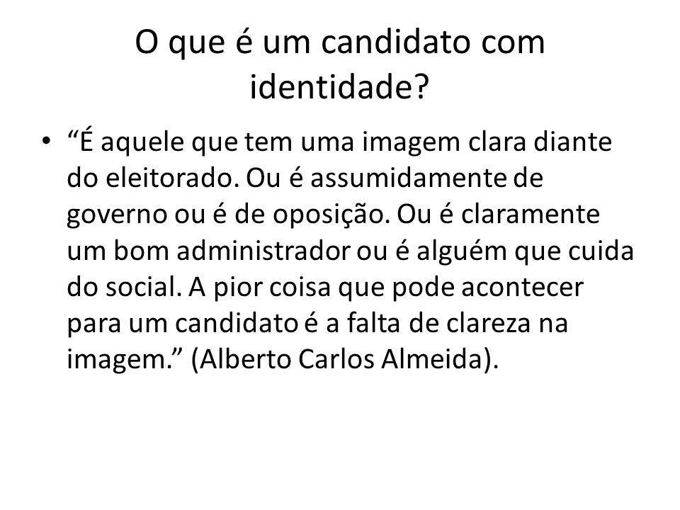 O que é um candidato com identidade? É aquele que tem uma imagem clara diante do eleitorado. Ou é assumidamente de governo ou é de oposição. Ou é clar
