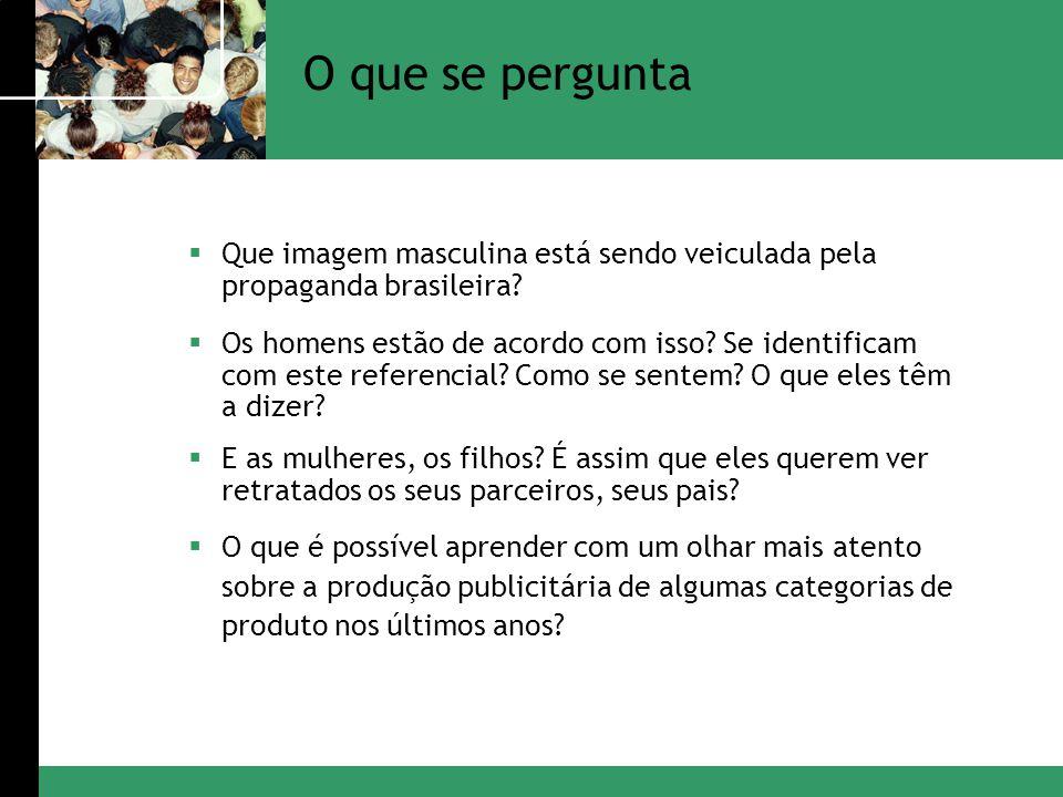 Que imagem masculina está sendo veiculada pela propaganda brasileira? Os homens estão de acordo com isso? Se identificam com este referencial? Como se
