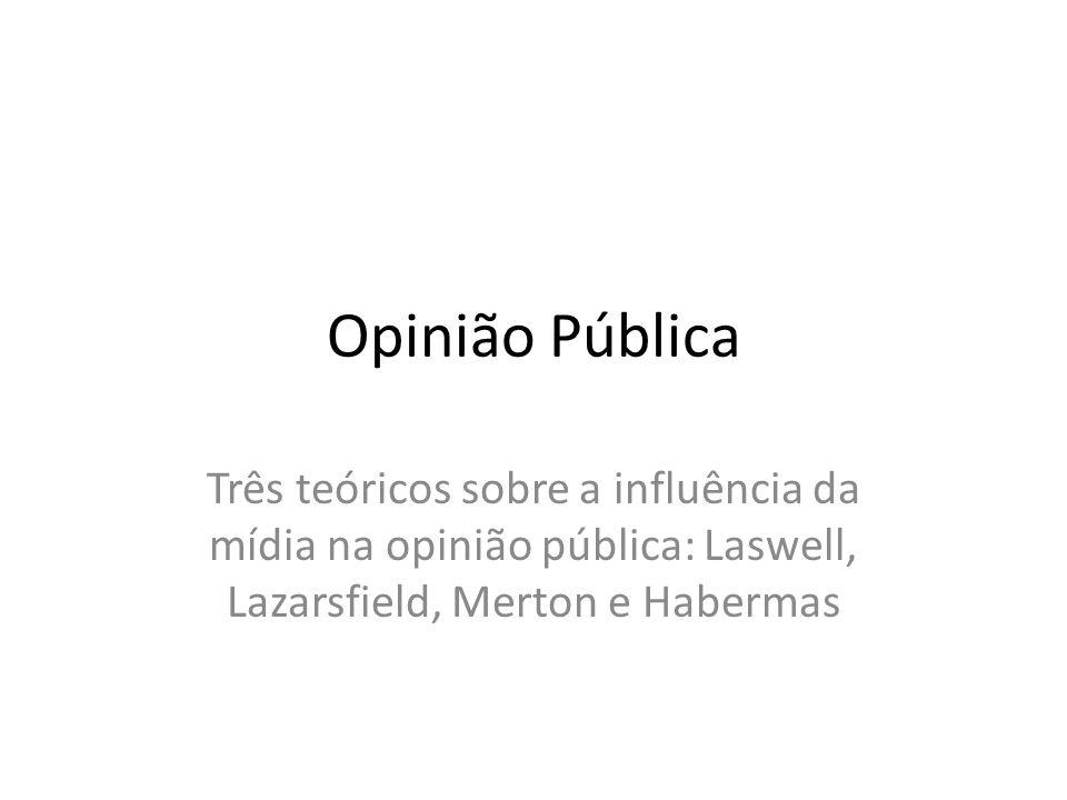 Opinião Pública Três teóricos sobre a influência da mídia na opinião pública: Laswell, Lazarsfield, Merton e Habermas