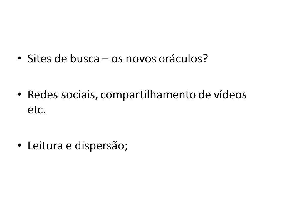 Sites de busca – os novos oráculos? Redes sociais, compartilhamento de vídeos etc. Leitura e dispersão;