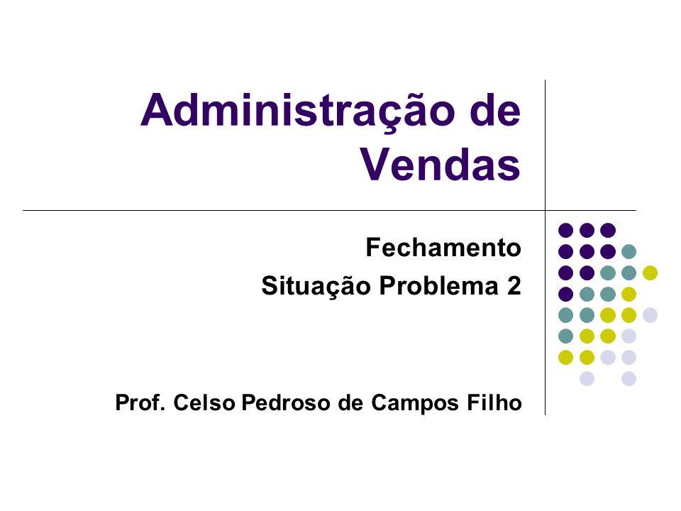 Administração de Vendas Fechamento Situação Problema 2 Prof. Celso Pedroso de Campos Filho
