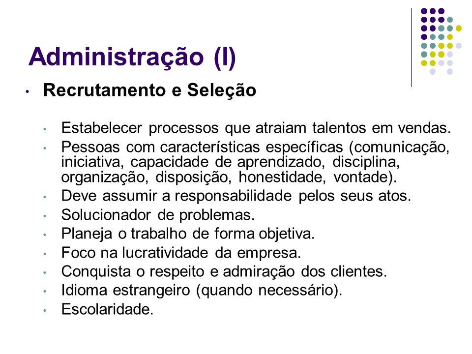 Administração (I) Recrutamento e Seleção Estabelecer processos que atraiam talentos em vendas. Pessoas com características específicas (comunicação, i