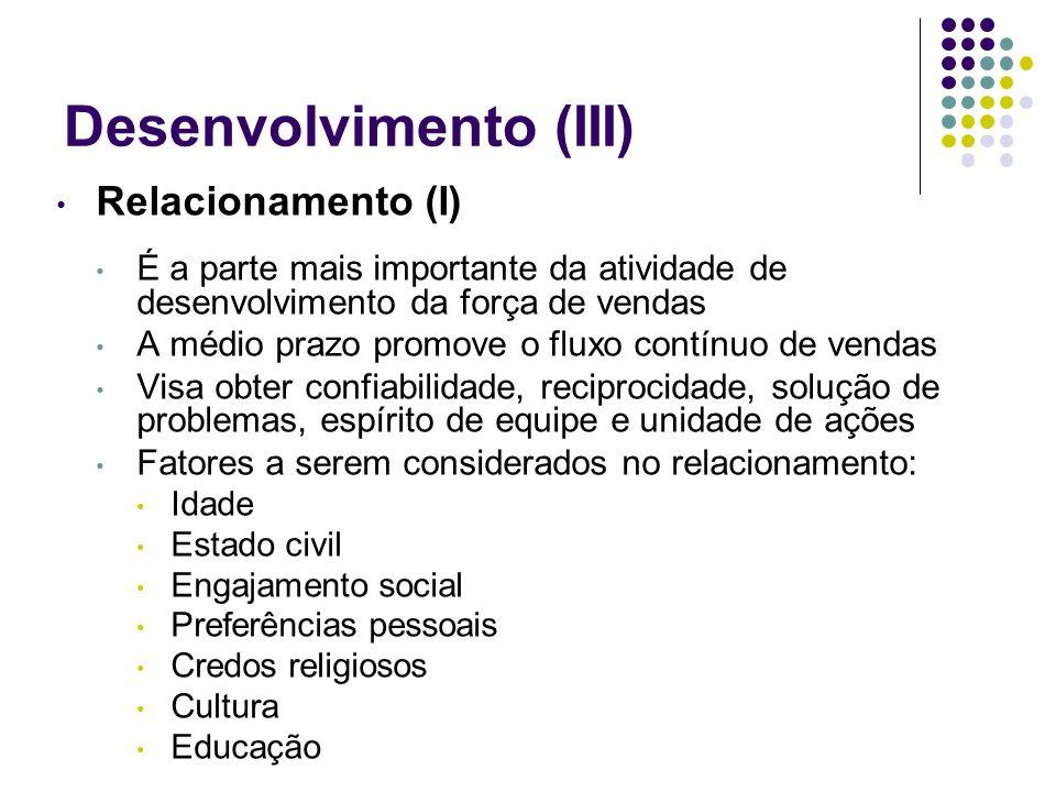 Desenvolvimento (III) Relacionamento (I) É a parte mais importante da atividade de desenvolvimento da força de vendas A médio prazo promove o fluxo co