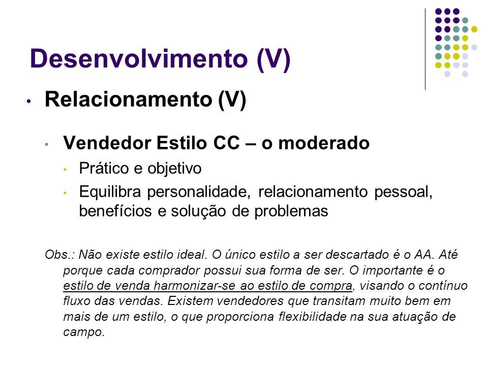 Desenvolvimento (V) Relacionamento (V) Vendedor Estilo CC – o moderado Prático e objetivo Equilibra personalidade, relacionamento pessoal, benefícios