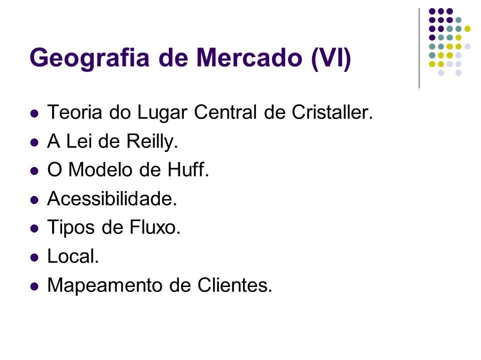 Geografia de Mercado (VI) Teoria do Lugar Central de Cristaller. A Lei de Reilly. O Modelo de Huff. Acessibilidade. Tipos de Fluxo. Local. Mapeamento