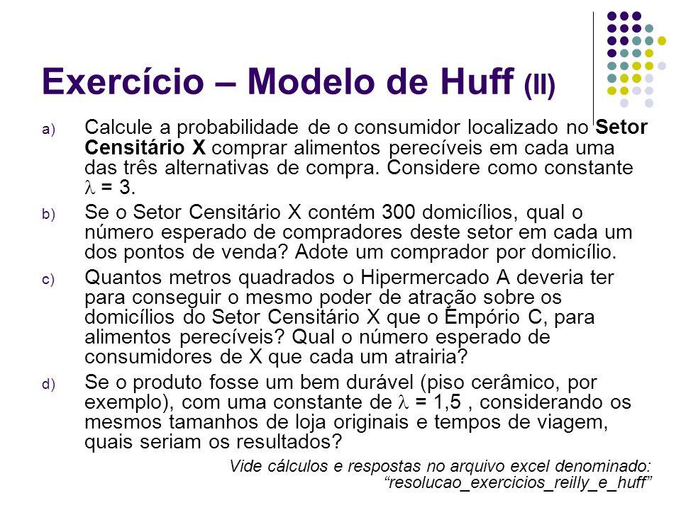 Exercício – Modelo de Huff (II) a) Calcule a probabilidade de o consumidor localizado no Setor Censitário X comprar alimentos perecíveis em cada uma d