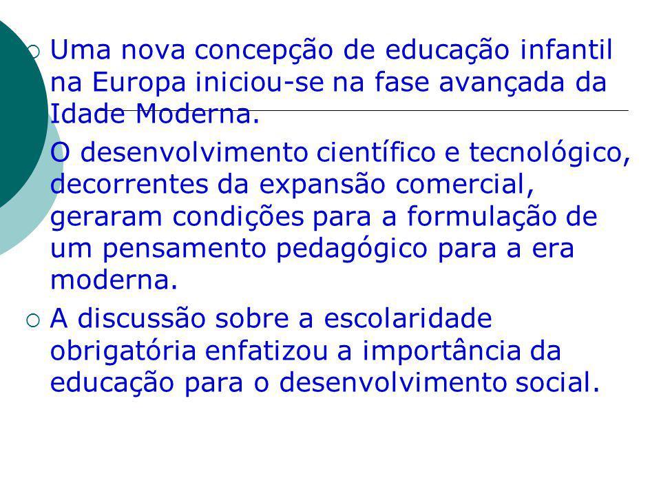 Uma nova concepção de educação infantil na Europa iniciou-se na fase avançada da Idade Moderna. O desenvolvimento científico e tecnológico, decorrente