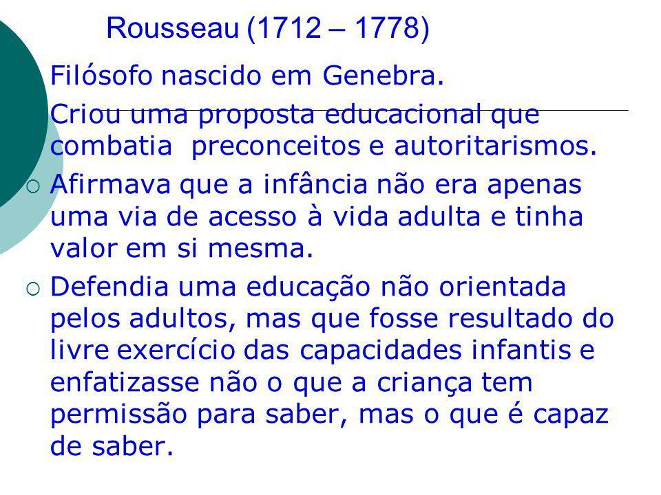 Rousseau (1712 – 1778) Filósofo nascido em Genebra. Criou uma proposta educacional que combatia preconceitos e autoritarismos. Afirmava que a infância