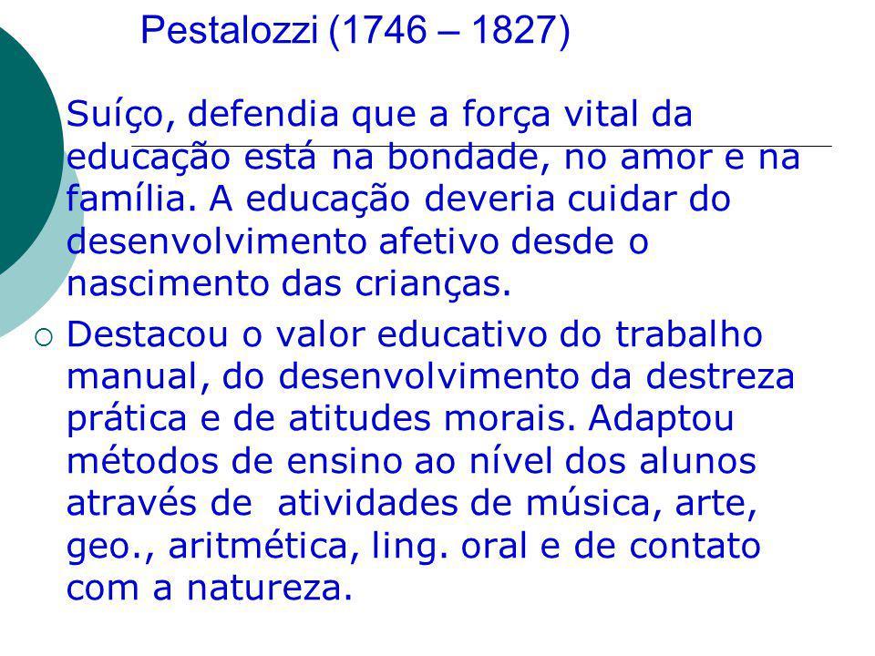 Pestalozzi (1746 – 1827) Suíço, defendia que a força vital da educação está na bondade, no amor e na família. A educação deveria cuidar do desenvolvim