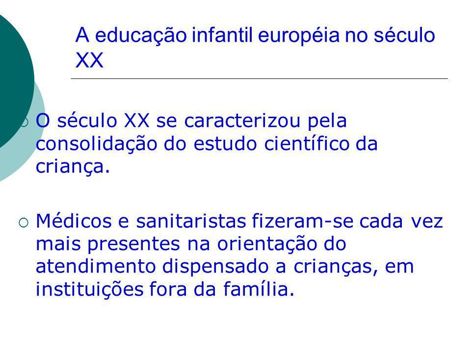 A educação infantil européia no século XX O século XX se caracterizou pela consolidação do estudo científico da criança. Médicos e sanitaristas fizera