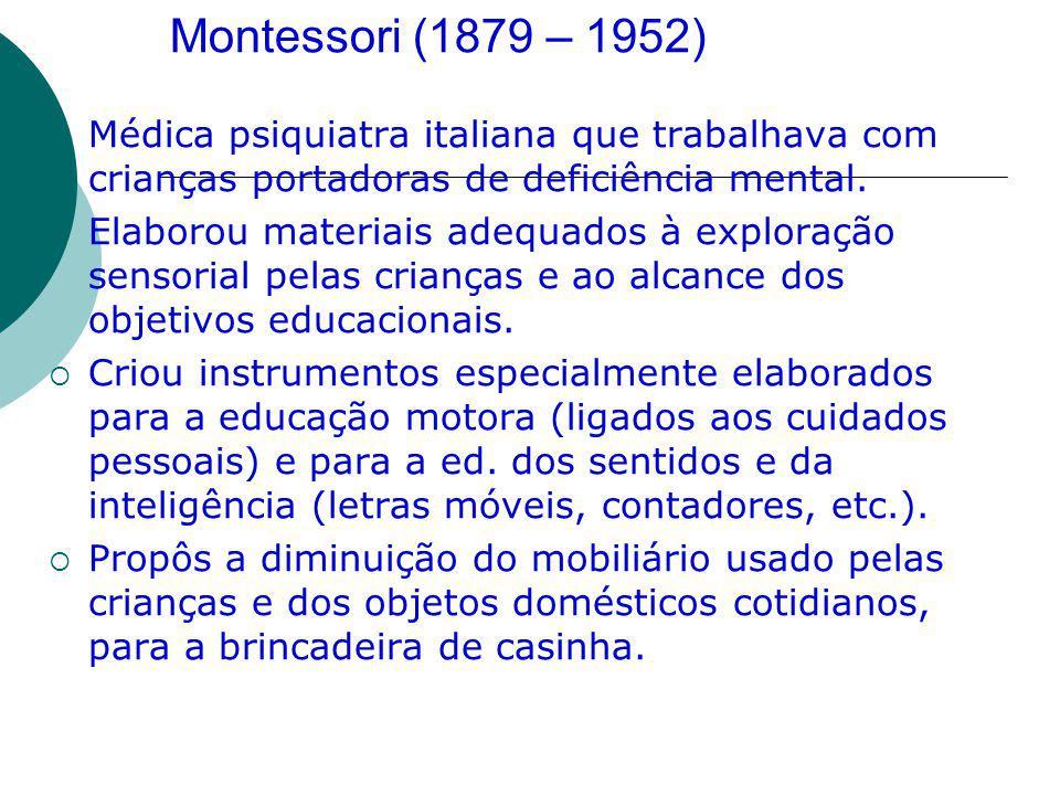 Montessori (1879 – 1952) Médica psiquiatra italiana que trabalhava com crianças portadoras de deficiência mental. Elaborou materiais adequados à explo