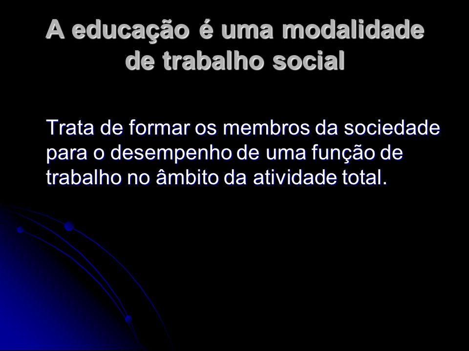 A educação é uma modalidade de trabalho social Trata de formar os membros da sociedade para o desempenho de uma função de trabalho no âmbito da ativid