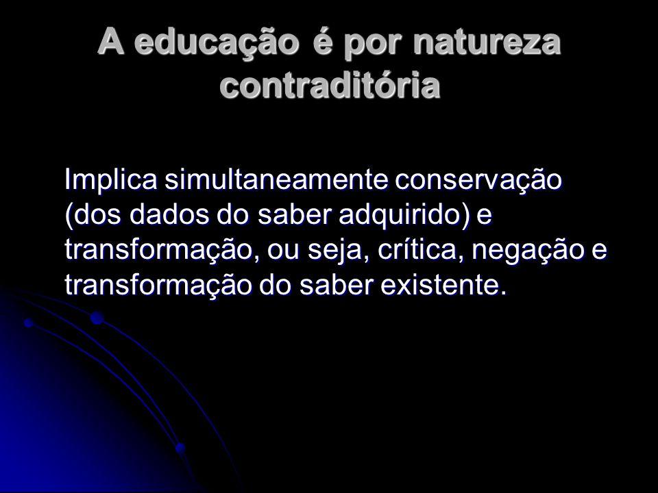 A educação é por natureza contraditória Implica simultaneamente conservação (dos dados do saber adquirido) e transformação, ou seja, crítica, negação