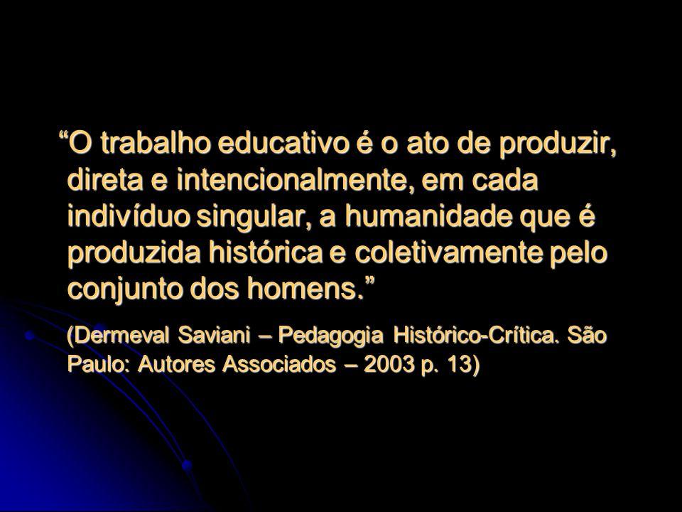 O trabalho educativo é o ato de produzir, direta e intencionalmente, em cada indivíduo singular, a humanidade que é produzida histórica e coletivament