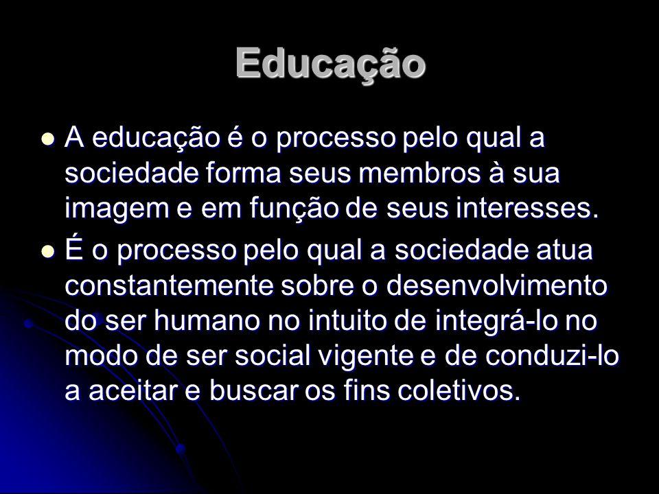 Educação A educação é o processo pelo qual a sociedade forma seus membros à sua imagem e em função de seus interesses. A educação é o processo pelo qu