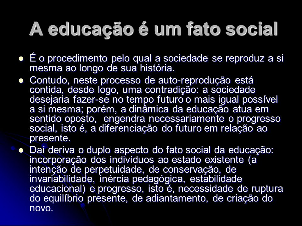 A educação é um fato social A educação é um fato social É o procedimento pelo qual a sociedade se reproduz a si mesma ao longo de sua história. É o pr