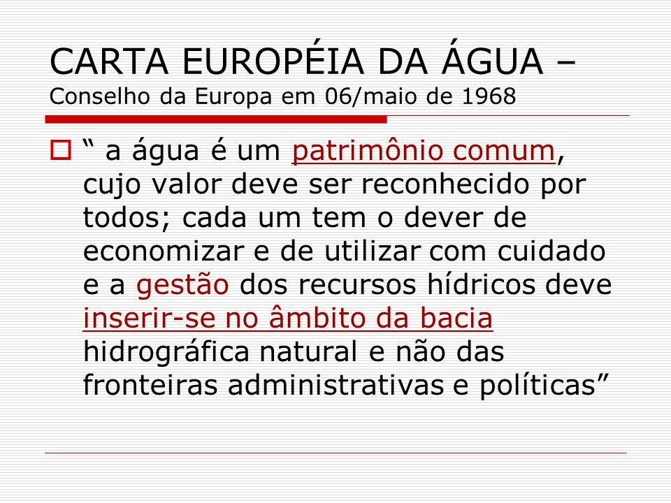 CARTA EUROPÉIA DA ÁGUA – Conselho da Europa em 06/maio de 1968 a água é um patrimônio comum, cujo valor deve ser reconhecido por todos; cada um tem o dever de economizar e de utilizar com cuidado e a gestão dos recursos hídricos deve inserir-se no âmbito da bacia hidrográfica natural e não das fronteiras administrativas e políticas