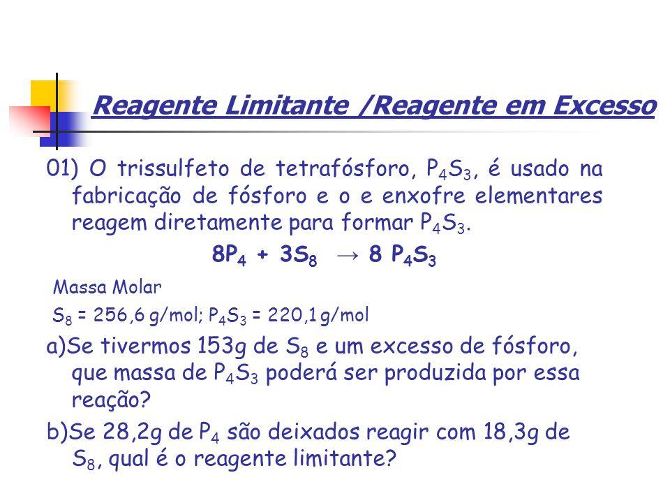 Reagente Limitante /Reagente em Excesso 01) O trissulfeto de tetrafósforo, P 4 S 3, é usado na fabricação de fósforo e o e enxofre elementares reagem diretamente para formar P 4 S 3.