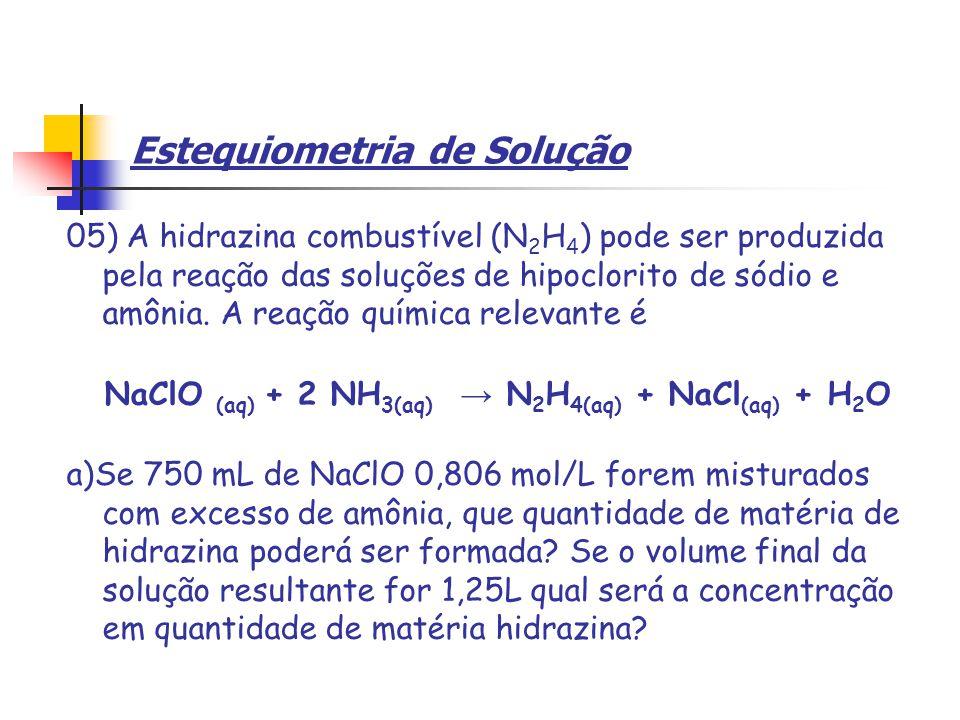 Estequiometria de Solução 05) A hidrazina combustível (N 2 H 4 ) pode ser produzida pela reação das soluções de hipoclorito de sódio e amônia.