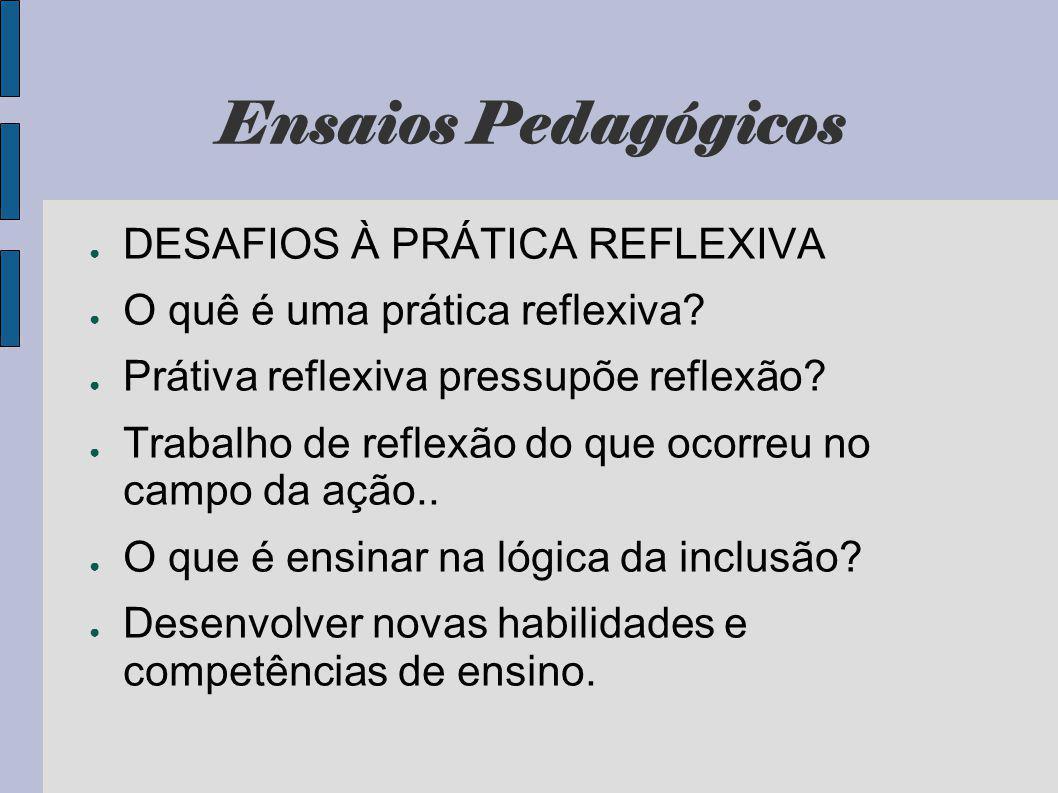 Ensaios Pedagógicos DESAFIOS À PRÁTICA REFLEXIVA O quê é uma prática reflexiva? Prátiva reflexiva pressupõe reflexão? Trabalho de reflexão do que ocor