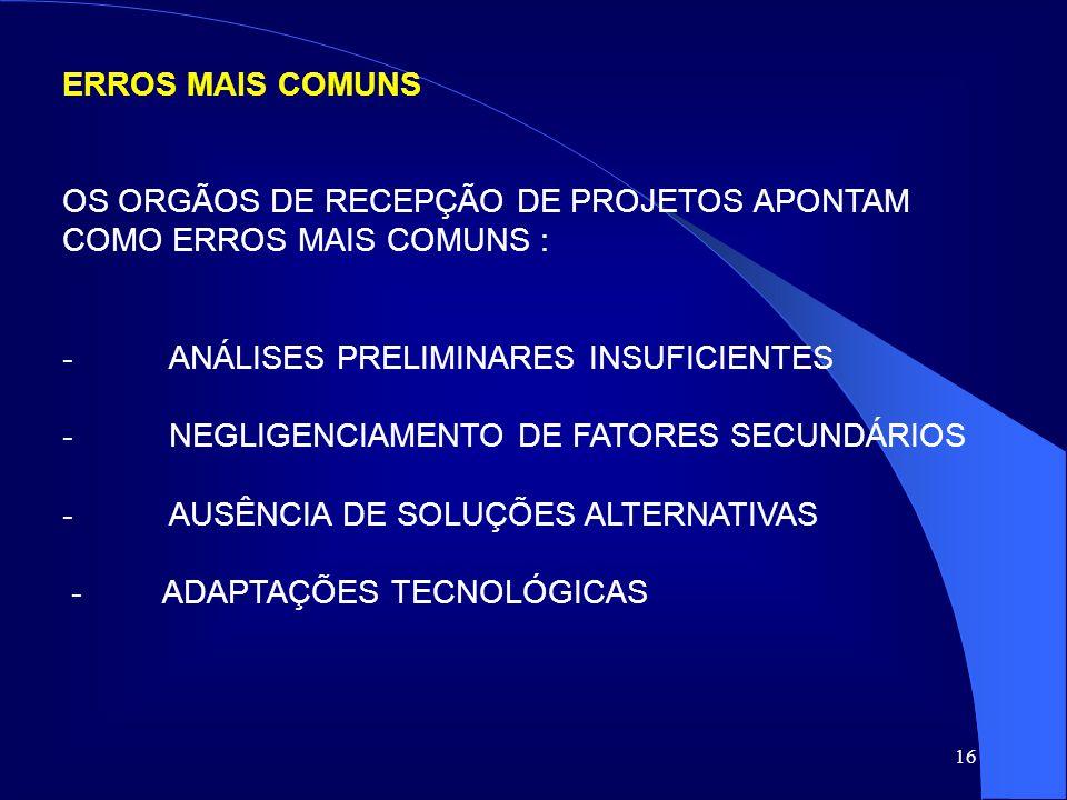 16 ERROS MAIS COMUNS OS ORGÃOS DE RECEPÇÃO DE PROJETOS APONTAM COMO ERROS MAIS COMUNS : -ANÁLISES PRELIMINARES INSUFICIENTES -NEGLIGENCIAMENTO DE FATO