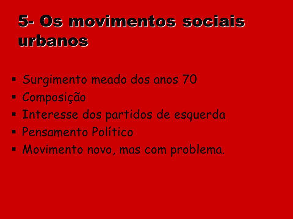 5- Os movimentos sociais urbanos Surgimento meado dos anos 70 Composição Interesse dos partidos de esquerda Pensamento Político Movimento novo, mas co