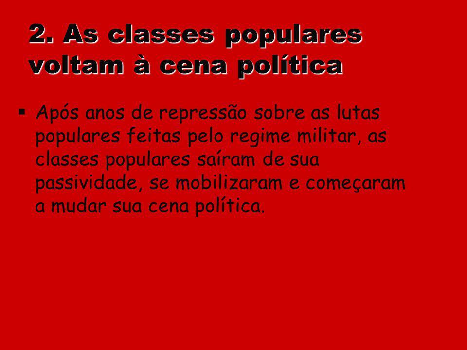 2. As classes populares voltam à cena política Após anos de repressão sobre as lutas populares feitas pelo regime militar, as classes populares saíram