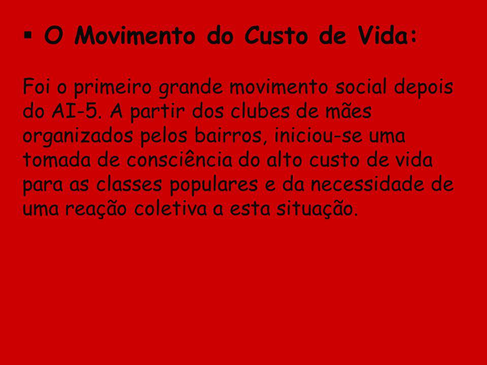 O Movimento do Custo de Vida: Foi o primeiro grande movimento social depois do AI-5. A partir dos clubes de mães organizados pelos bairros, iniciou-se