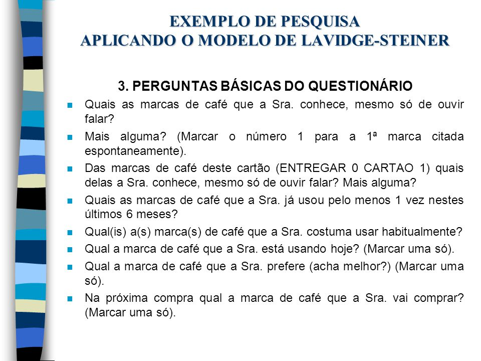 EXEMPLO DE PESQUISA APLICANDO O MODELO DE LAVIDGE-STEINER 3. PERGUNTAS BÁSICAS DO QUESTIONÁRIO n Quais as marcas de café que a Sra. conhece, mesmo só