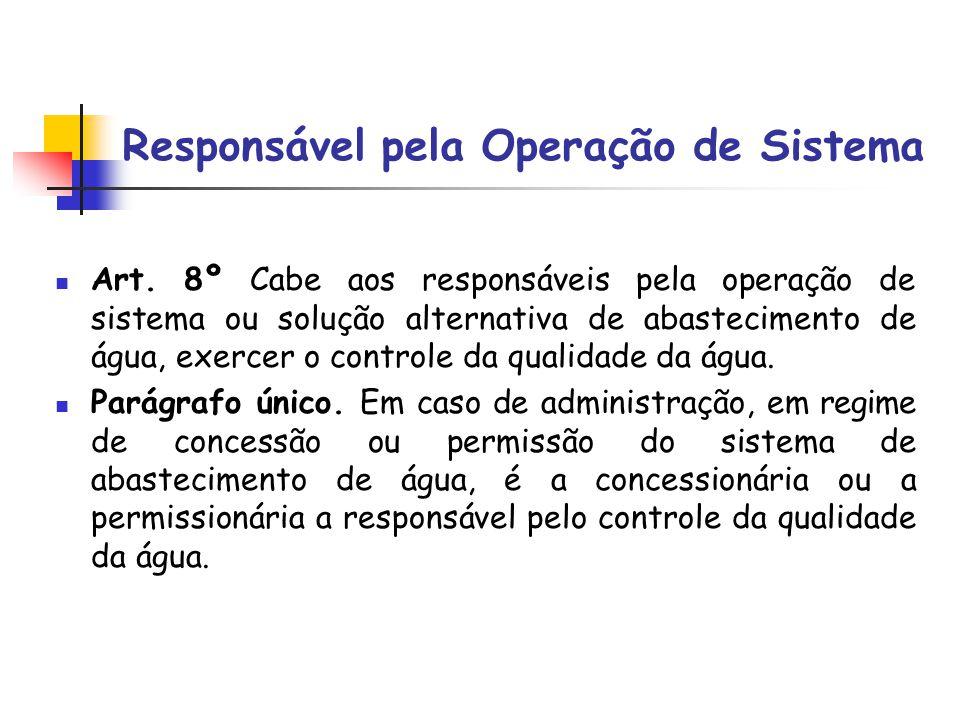 Responsável pela Operação de Sistema Art. 8º Cabe aos responsáveis pela operação de sistema ou solução alternativa de abastecimento de água, exercer o