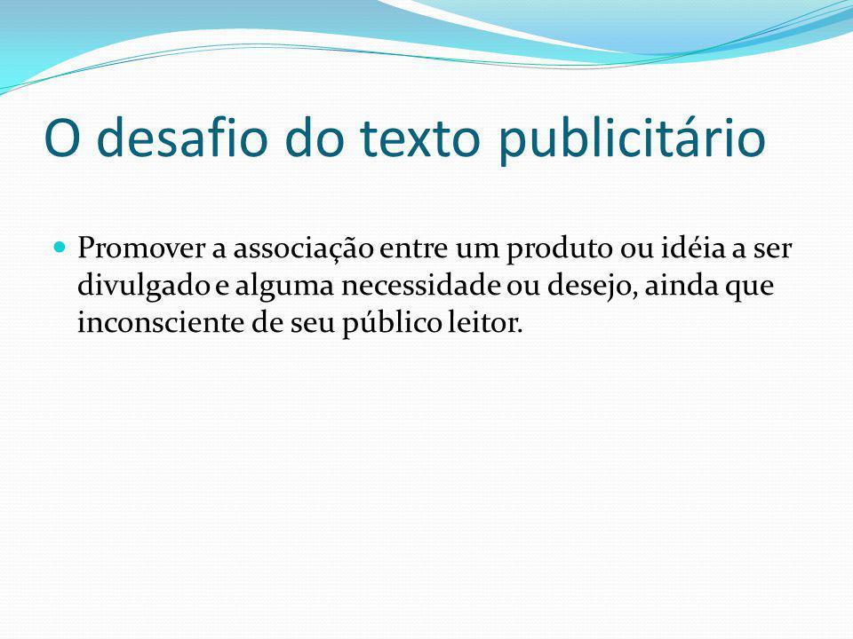 O desafio do texto publicitário Promover a associação entre um produto ou idéia a ser divulgado e alguma necessidade ou desejo, ainda que inconsciente