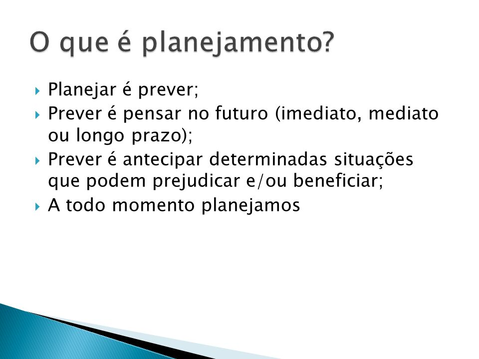 Planejar é prever; Prever é pensar no futuro (imediato, mediato ou longo prazo); Prever é antecipar determinadas situações que podem prejudicar e/ou b