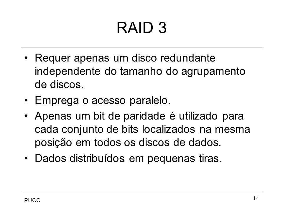 PUCC 14 RAID 3 Requer apenas um disco redundante independente do tamanho do agrupamento de discos. Emprega o acesso paralelo. Apenas um bit de paridad