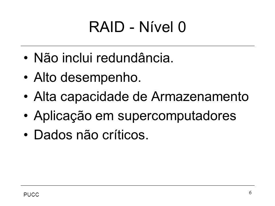PUCC 6 RAID - Nível 0 Não inclui redundância. Alto desempenho. Alta capacidade de Armazenamento Aplicação em supercomputadores Dados não críticos.