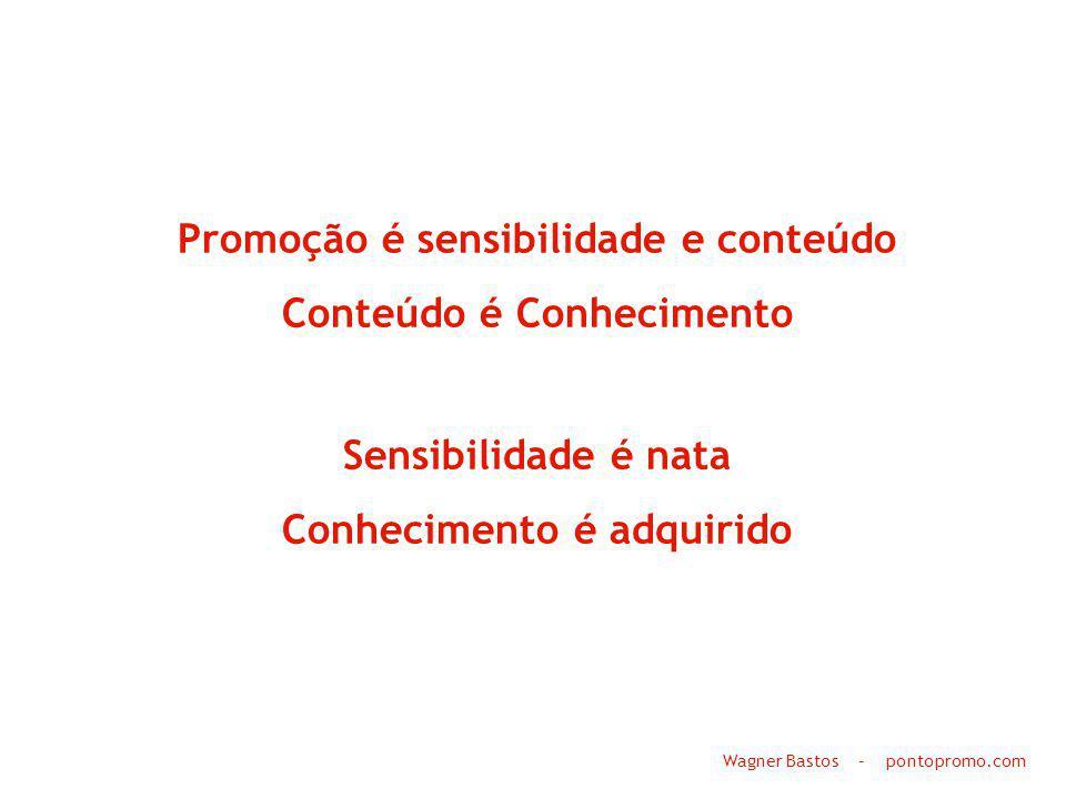 Promoção é sensibilidade e conteúdo Conteúdo é Conhecimento Sensibilidade é nata Conhecimento é adquirido Wagner Bastos – pontopromo.com